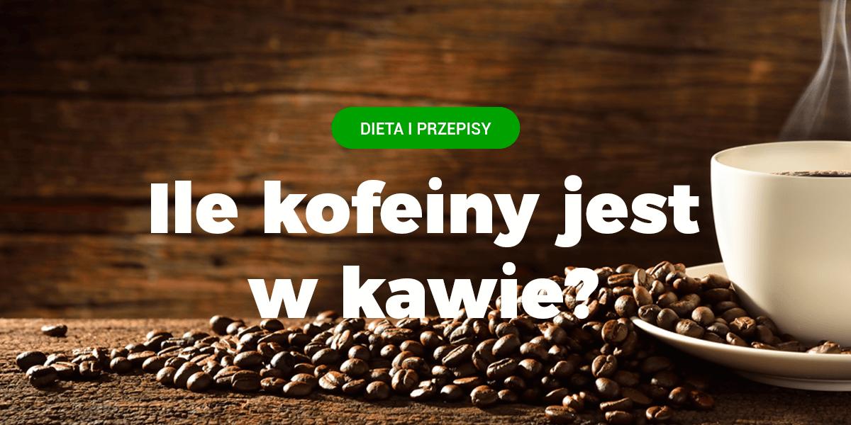 kawa kofeina, ile kofeiny ma kafa kofeina w kawie, zawartosć kofeiny w kawie